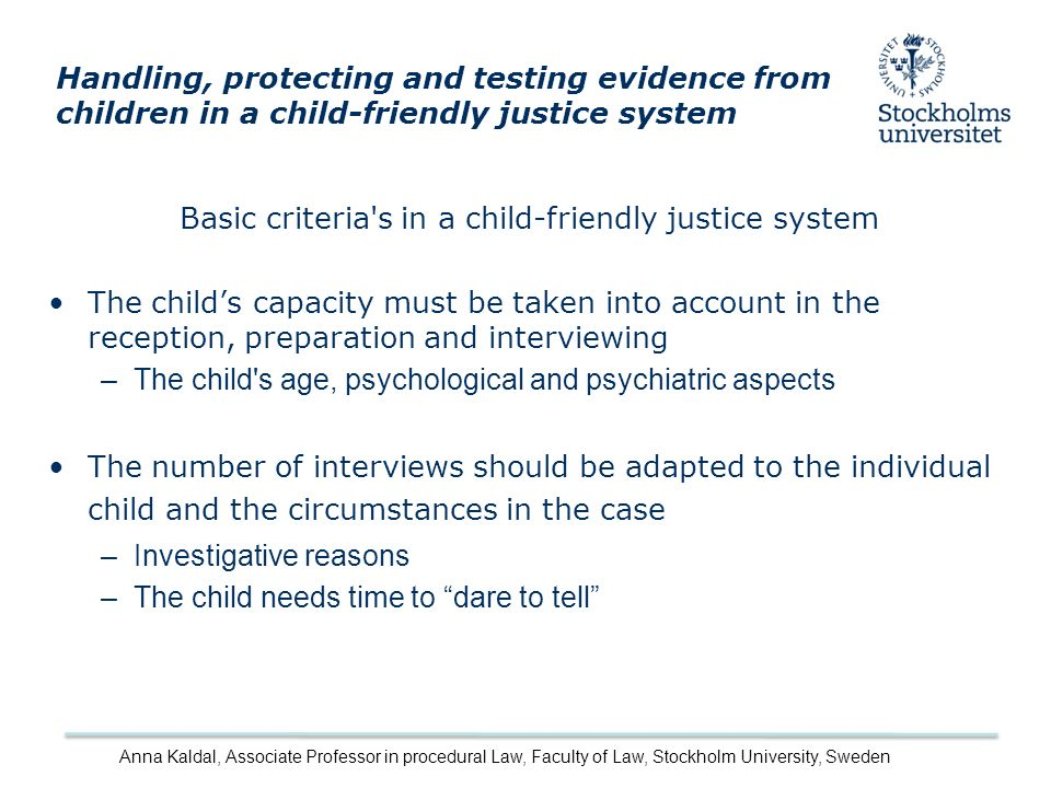 Basic criteria s in a child-friendly justice system The child's capacity must be taken into account in the reception, preparation and interviewing –The child s age, psychological and psychiatric aspects The number of interviews should be adapted to the individual child and the circumstances in the case –Investigative reasons –The child needs time to dare to tell Handling, protecting and testing evidence from children in a child-friendly justice system Anna Kaldal, Associate Professor in procedural Law, Faculty of Law, Stockholm University, Sweden