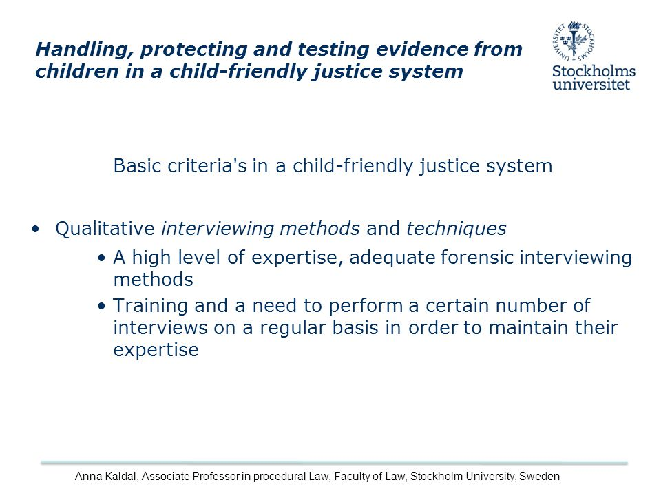 Basic criteria s in a child-friendly justice system Qualitative interviewing methods and techniques A high level of expertise, adequate forensic interviewing methods Training and a need to perform a certain number of interviews on a regular basis in order to maintain their expertise Handling, protecting and testing evidence from children in a child-friendly justice system Anna Kaldal, Associate Professor in procedural Law, Faculty of Law, Stockholm University, Sweden