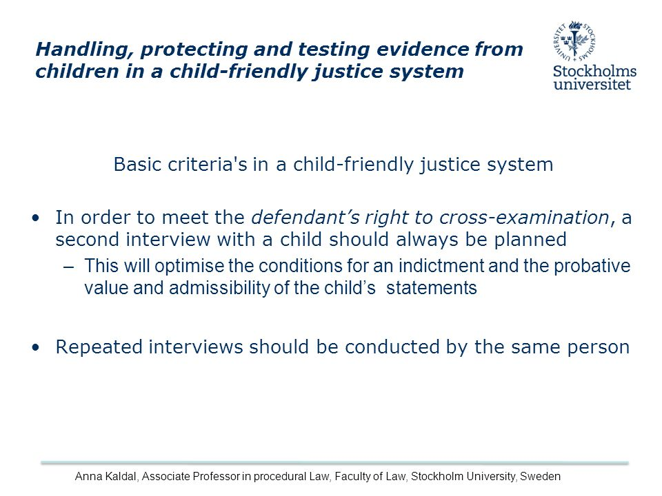 Basic criteria s in a child-friendly justice system In order to meet the defendant's right to cross-examination, a second interview with a child should always be planned –This will optimise the conditions for an indictment and the probative value and admissibility of the child's statements Repeated interviews should be conducted by the same person Handling, protecting and testing evidence from children in a child-friendly justice system Anna Kaldal, Associate Professor in procedural Law, Faculty of Law, Stockholm University, Sweden