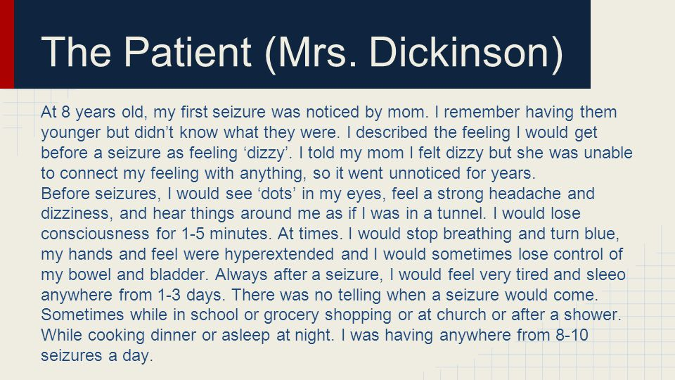 The Patient (Mrs. Dickinson) At 8 years old, my first seizure was noticed by mom.