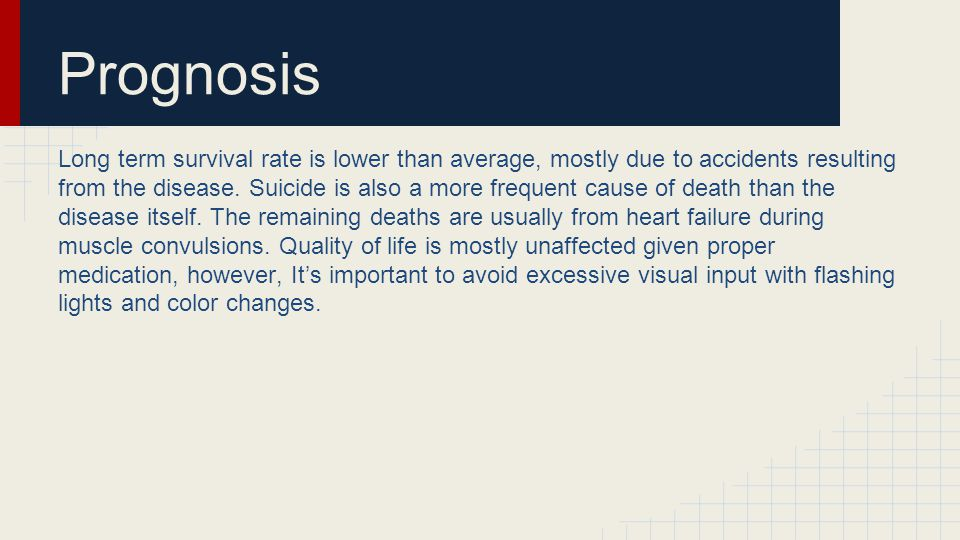 Prognosis Long term survival rate is lower than average, mostly due to accidents resulting from the disease.