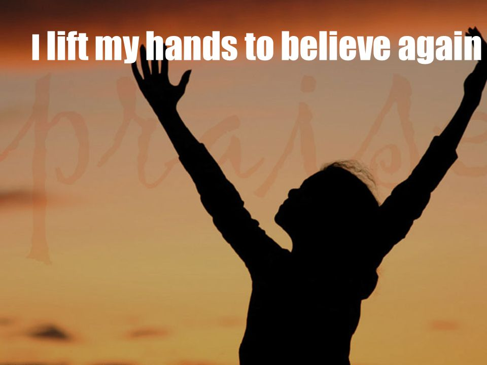 I lift my hands to believe again