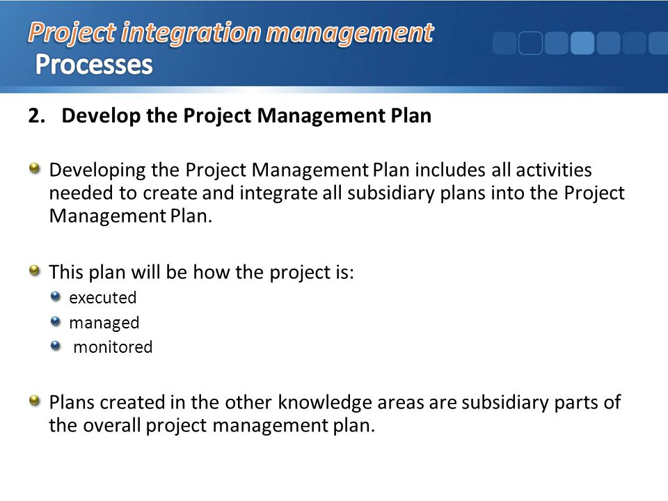2.Develop the Project Management Plan Developing the Project Management Plan includes all activities needed to create and integrate all subsidiary plans into the Project Management Plan.