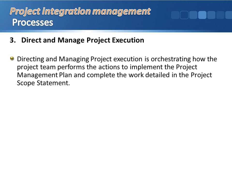 3.Direct and Manage Project Execution Directing and Managing Project execution is orchestrating how the project team performs the actions to implement the Project Management Plan and complete the work detailed in the Project Scope Statement.