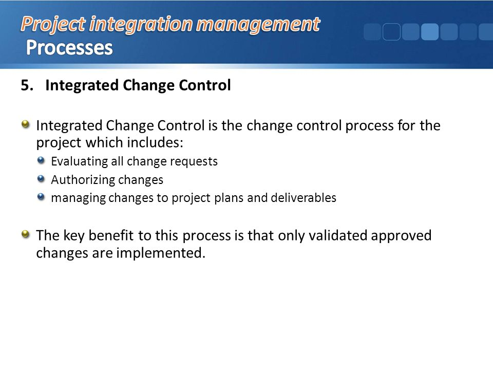 5.Integrated Change Control Integrated Change Control is the change control process for the project which includes: Evaluating all change requests Authorizing changes managing changes to project plans and deliverables The key benefit to this process is that only validated approved changes are implemented.