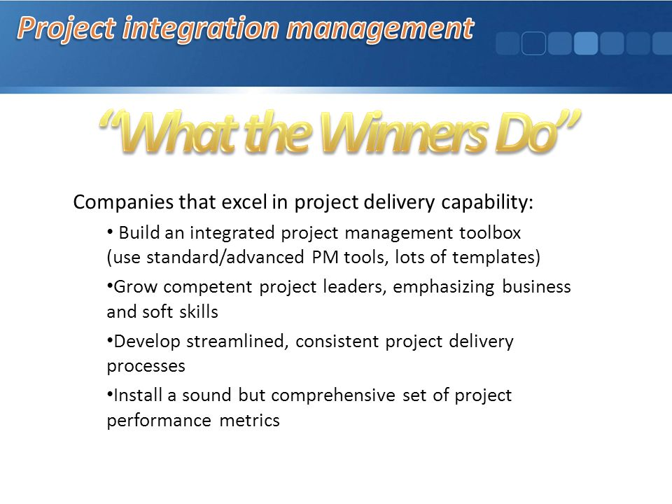 Companies that excel in project delivery capability: Build an integrated project management toolbox (use standard/advanced PM tools, lots of templates) Grow competent project leaders, emphasizing business and soft skills Develop streamlined, consistent project delivery processes Install a sound but comprehensive set of project performance metrics