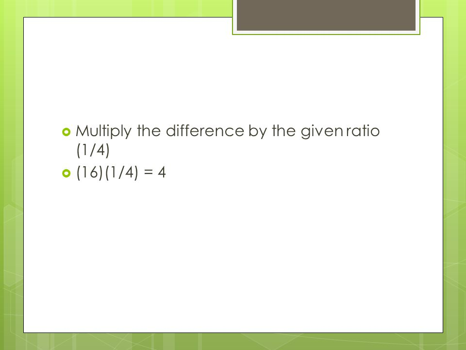  Multiply the difference by the given ratio (1/4)  (16)(1/4) = 4