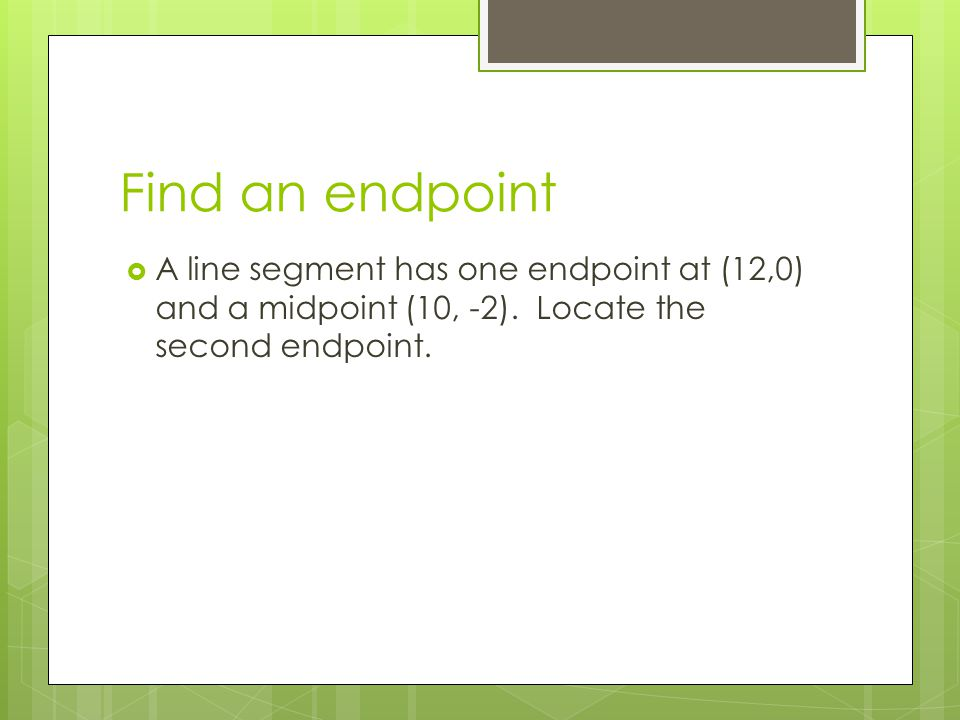 Find an endpoint  A line segment has one endpoint at (12,0) and a midpoint (10, -2).