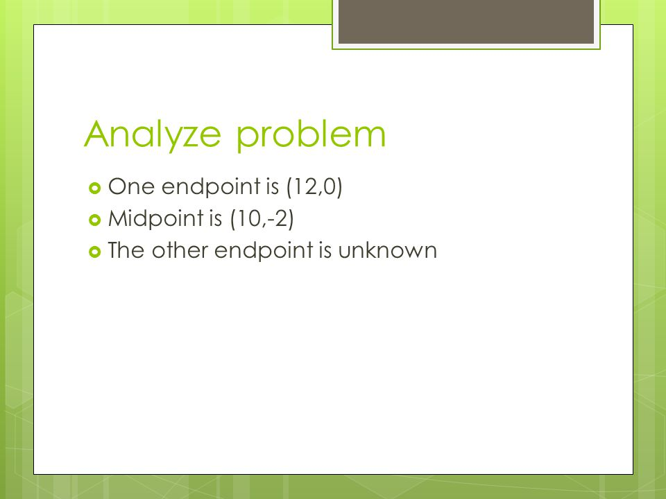 Analyze problem  One endpoint is (12,0)  Midpoint is (10,-2)  The other endpoint is unknown