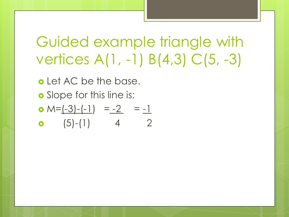 Guided example triangle with vertices A(1, -1) B(4,3) C(5, -3)  Let AC be the base.