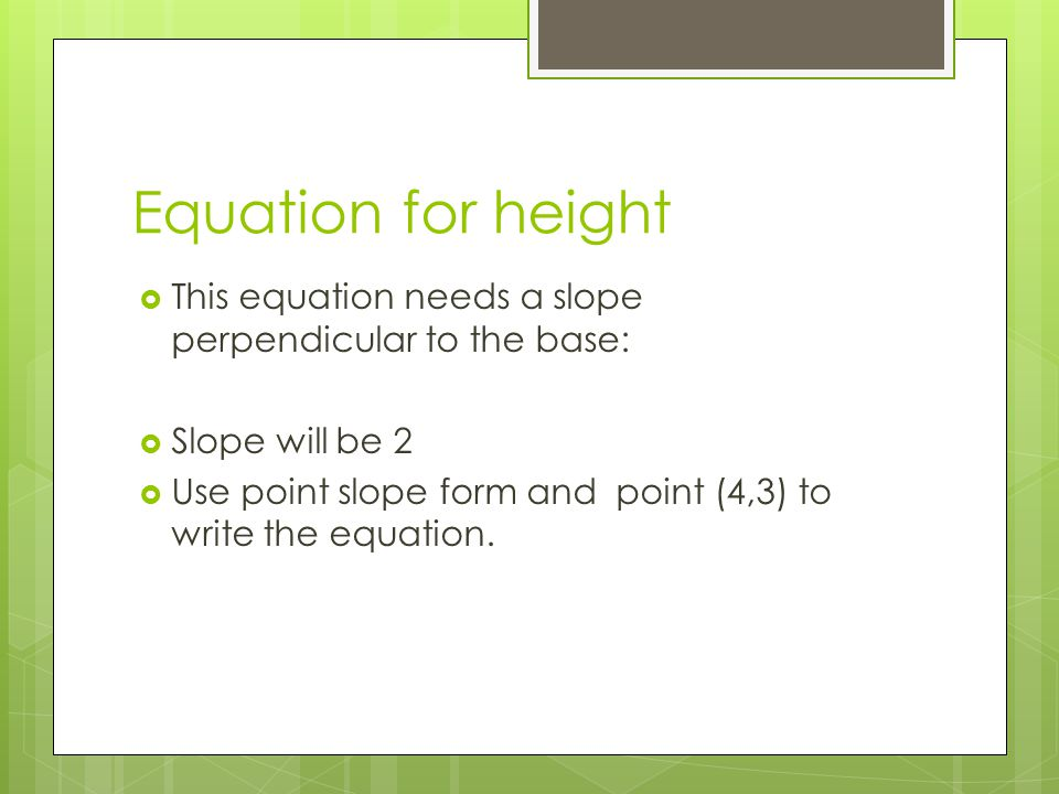 Equation for height  This equation needs a slope perpendicular to the base:  Slope will be 2  Use point slope form and point (4,3) to write the equation.