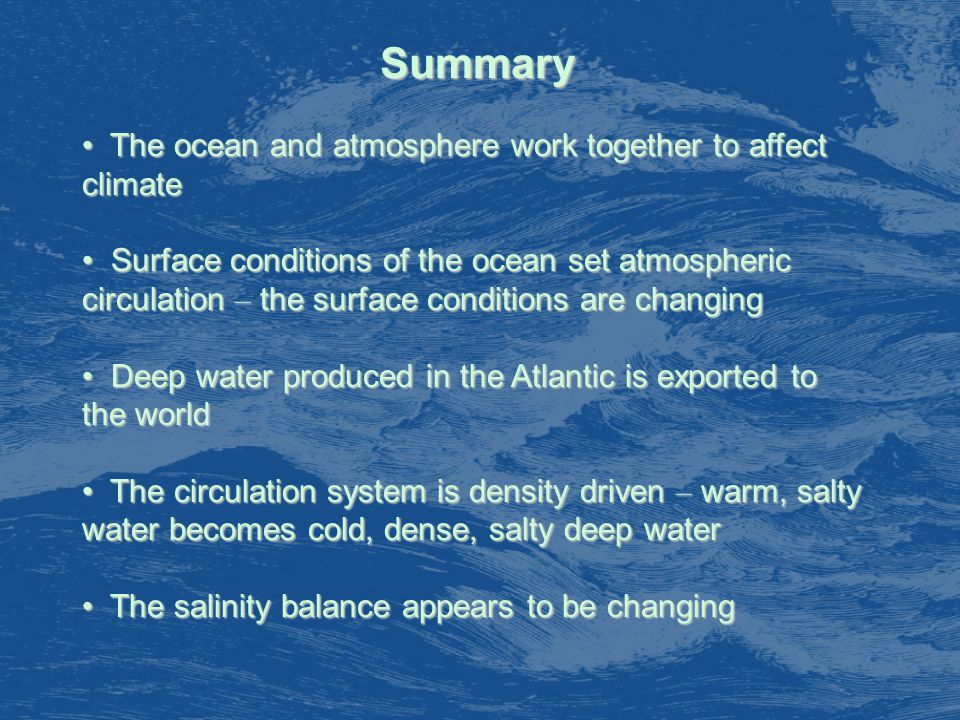 Summary The ocean and atmosphere work together to affect climate The ocean and atmosphere work together to affect climate Surface conditions of the ocean set atmospheric circulation – the surface conditions are changing Surface conditions of the ocean set atmospheric circulation – the surface conditions are changing Deep water produced in the Atlantic is exported to the world Deep water produced in the Atlantic is exported to the world The circulation system is density driven – warm, salty water becomes cold, dense, salty deep water The circulation system is density driven – warm, salty water becomes cold, dense, salty deep water The salinity balance appears to be changing The salinity balance appears to be changing