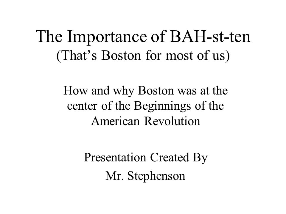 The Importance of BAH-st-ten (That's Boston for most of us) How and why Boston was at the center of the Beginnings of the American Revolution Presentation Created By Mr.