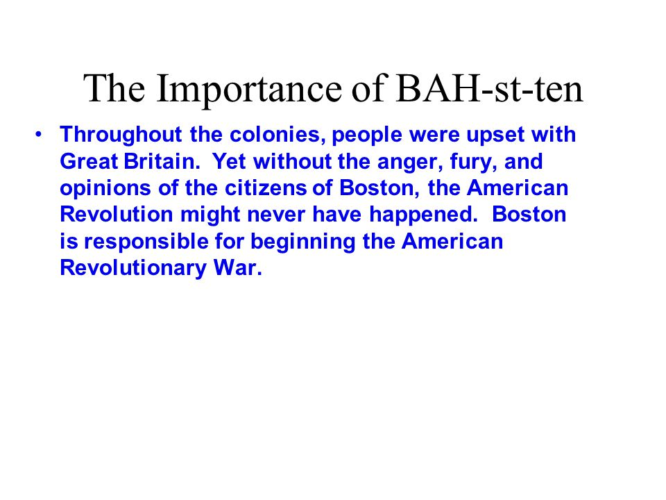 The Importance of BAH-st-ten Throughout the colonies, people were upset with Great Britain.
