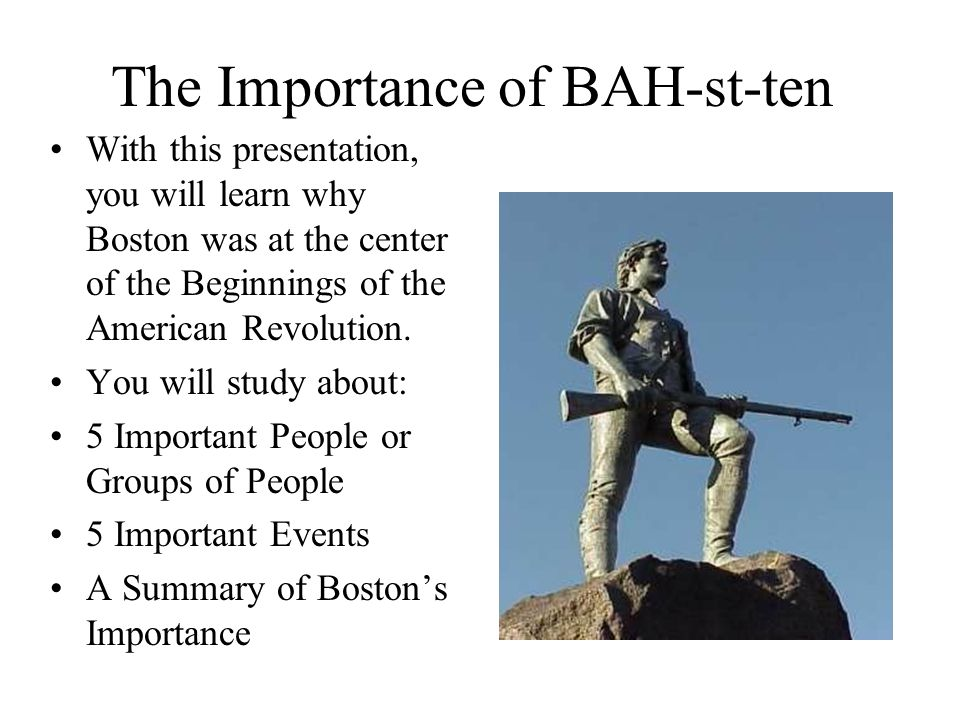 The Importance of BAH-st-ten With this presentation, you will learn why Boston was at the center of the Beginnings of the American Revolution.