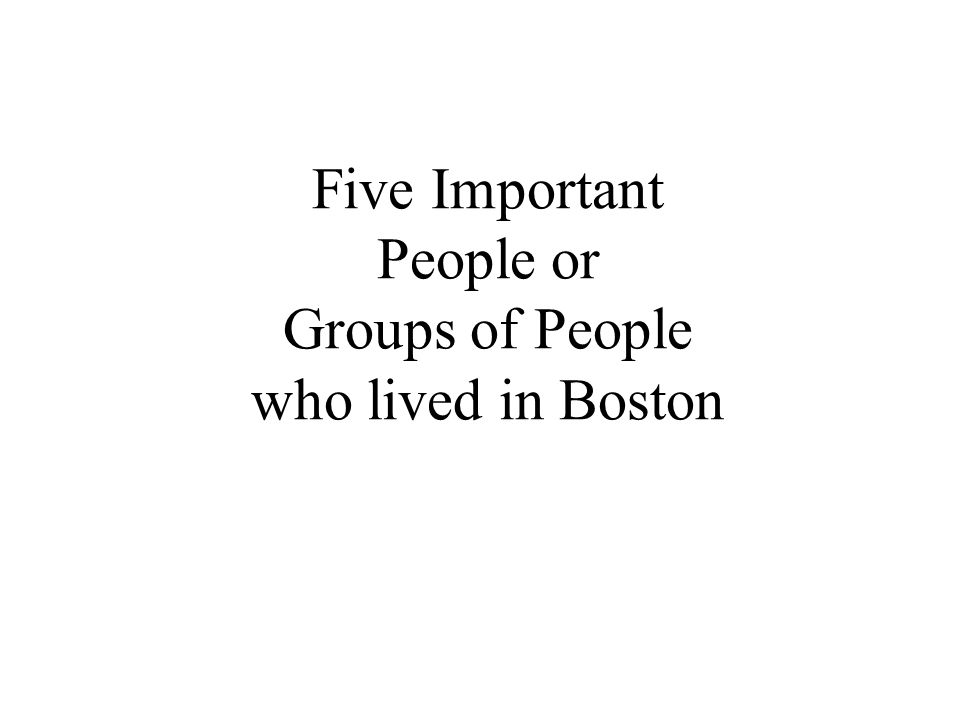 Five Important People or Groups of People who lived in Boston