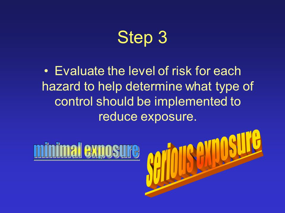 Step 2 Once the hazard has been identified, you must implement an effective control to eliminate the hazard, reduce the hazard to an acceptable manner, or protect the employee.