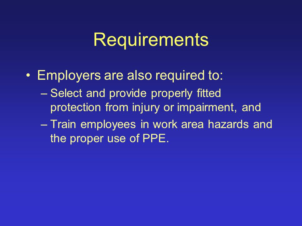 Requirements Employers are required (by OSHA) to certify in writing that they have assessed the work place to determine if hazards that require personal protective equipment (PPE) are present or likely.
