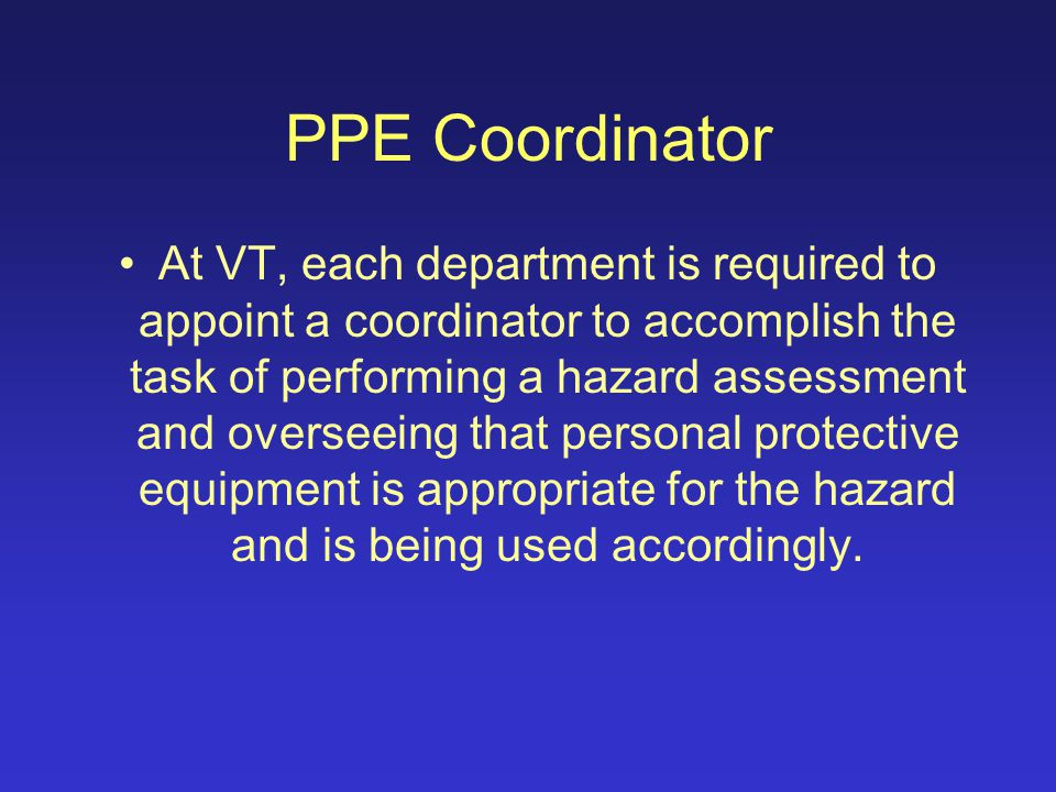 Requirements Employers are also required to: –Select and provide properly fitted protection from injury or impairment, and –Train employees in work area hazards and the proper use of PPE.