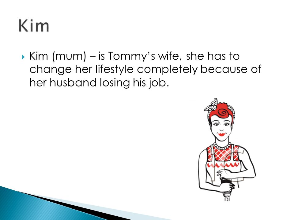  Kim (mum) – is Tommy's wife, she has to change her lifestyle completely because of her husband losing his job.