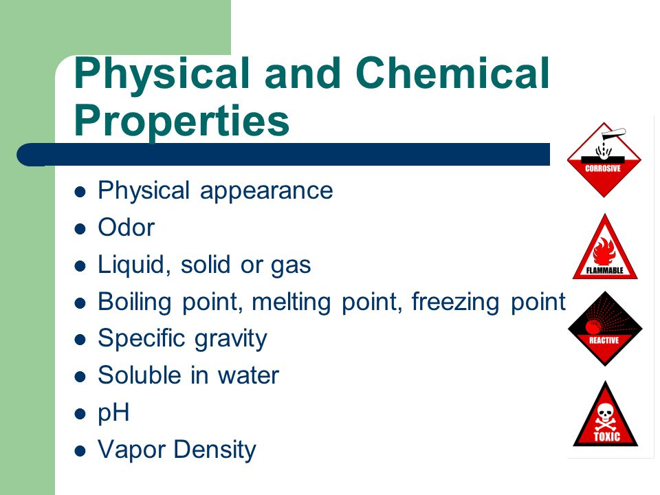 Physical and Chemical Properties Physical appearance Odor Liquid, solid or gas Boiling point, melting point, freezing point Specific gravity Soluble in water pH Vapor Density