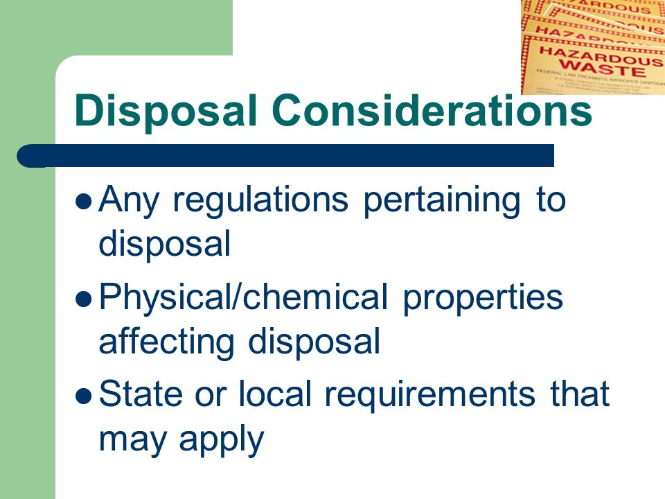 Disposal Considerations Any regulations pertaining to disposal Physical/chemical properties affecting disposal State or local requirements that may apply