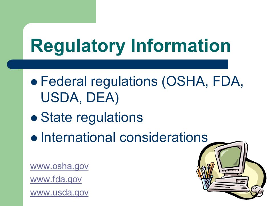 Regulatory Information Federal regulations (OSHA, FDA, USDA, DEA) State regulations International considerations