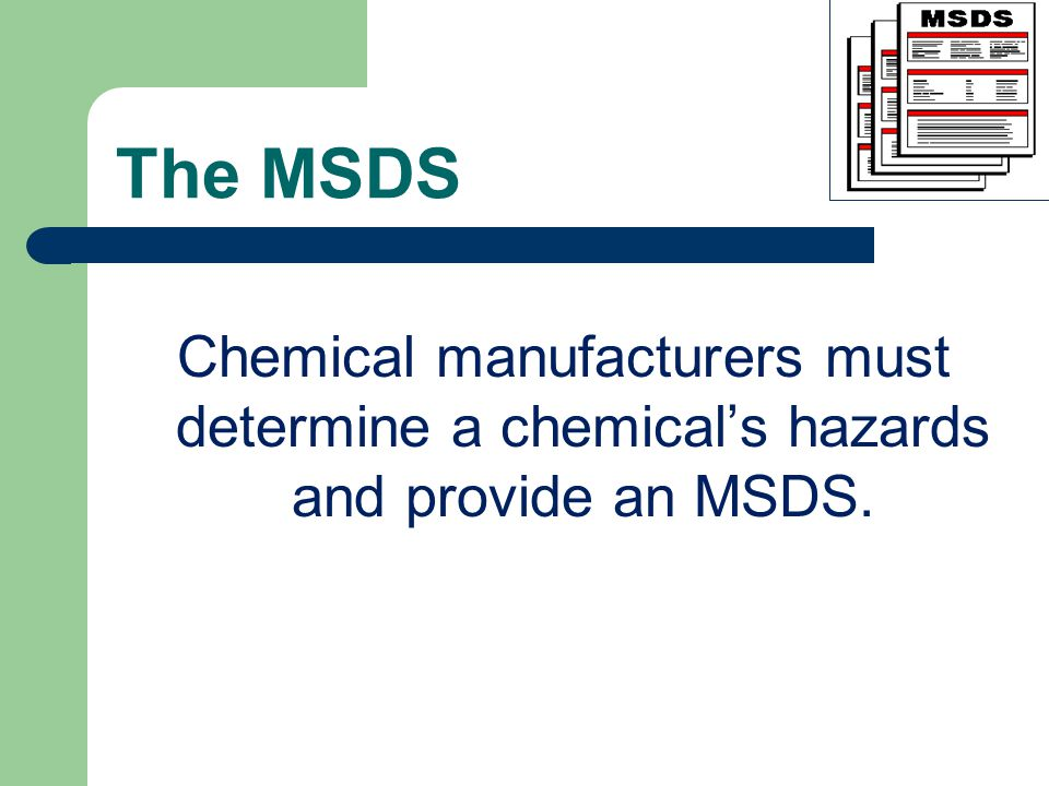 The MSDS Chemical manufacturers must determine a chemical's hazards and provide an MSDS.
