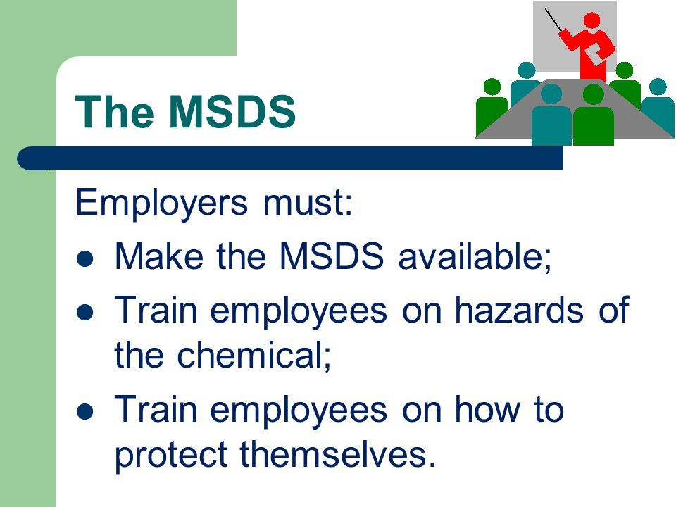 The MSDS Employers must: Make the MSDS available; Train employees on hazards of the chemical; Train employees on how to protect themselves.