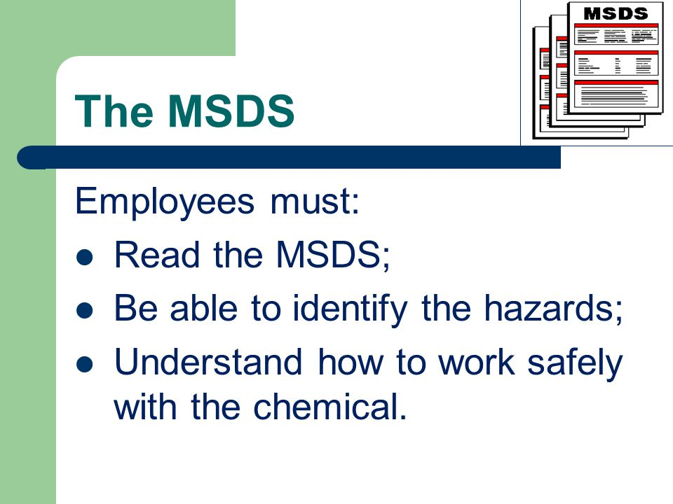 The MSDS Employees must: Read the MSDS; Be able to identify the hazards; Understand how to work safely with the chemical.