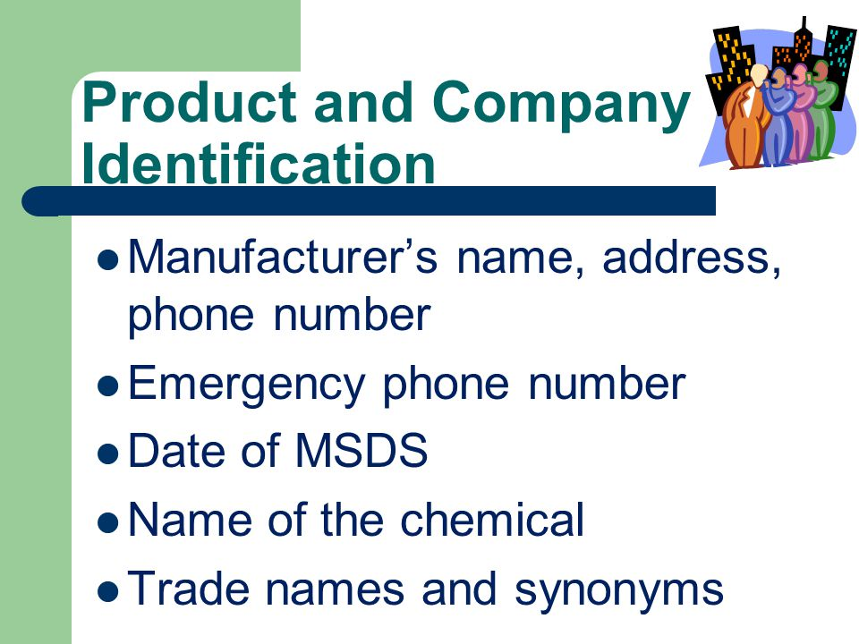 Product and Company Identification Manufacturer's name, address, phone number Emergency phone number Date of MSDS Name of the chemical Trade names and synonyms