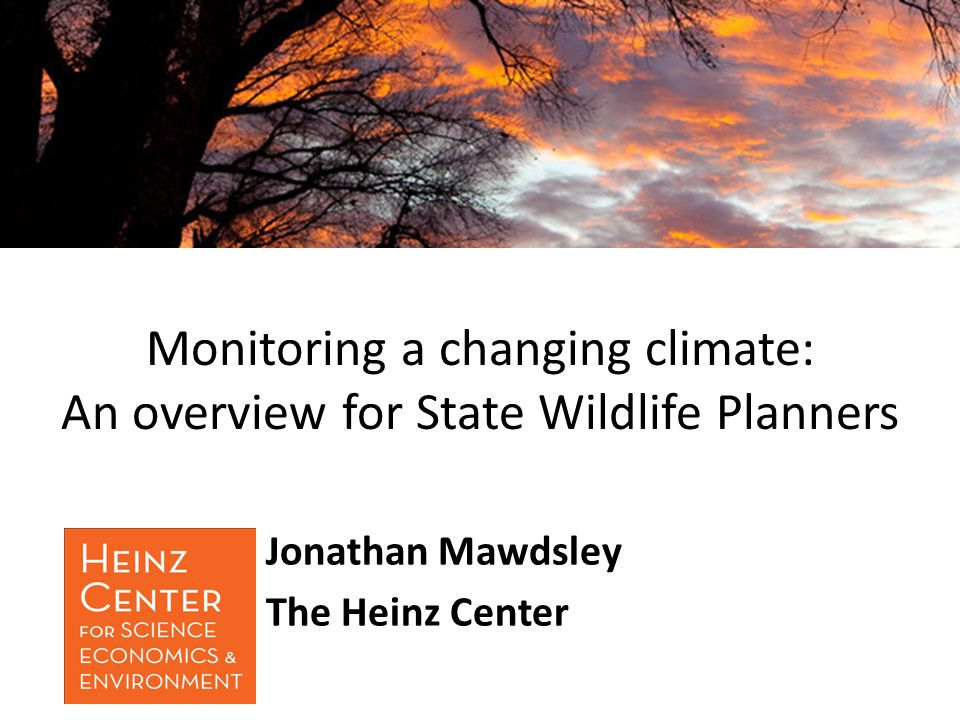 Monitoring a changing climate: An overview for State Wildlife Planners Jonathan Mawdsley The Heinz Center