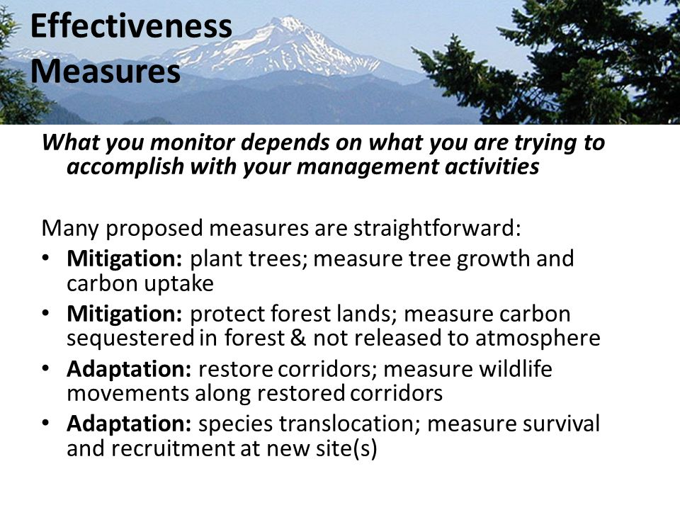 What you monitor depends on what you are trying to accomplish with your management activities Many proposed measures are straightforward: Mitigation: plant trees; measure tree growth and carbon uptake Mitigation: protect forest lands; measure carbon sequestered in forest & not released to atmosphere Adaptation: restore corridors; measure wildlife movements along restored corridors Adaptation: species translocation; measure survival and recruitment at new site(s) Effectiveness Measures