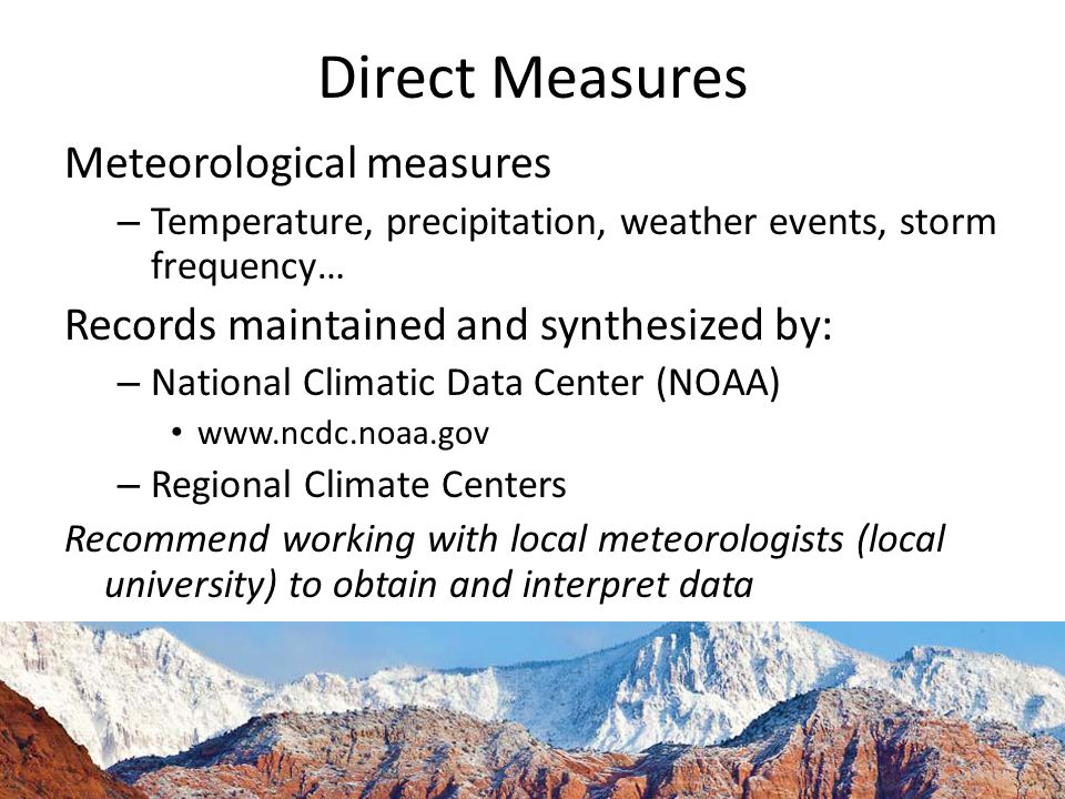 Direct Measures Meteorological measures – Temperature, precipitation, weather events, storm frequency… Records maintained and synthesized by: – National Climatic Data Center (NOAA)   – Regional Climate Centers Recommend working with local meteorologists (local university) to obtain and interpret data