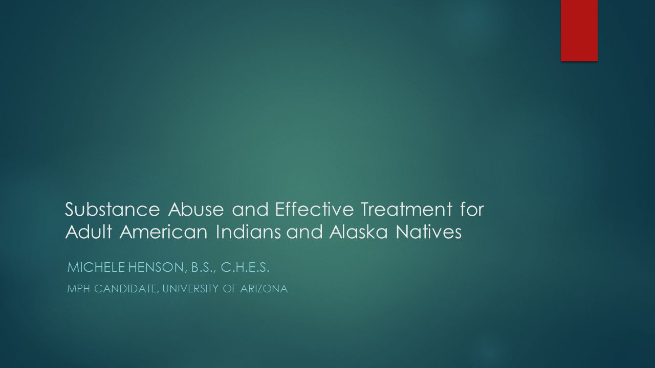 Substance Abuse and Effective Treatment for Adult American Indians and Alaska Natives MICHELE HENSON, B.S., C.H.E.S.