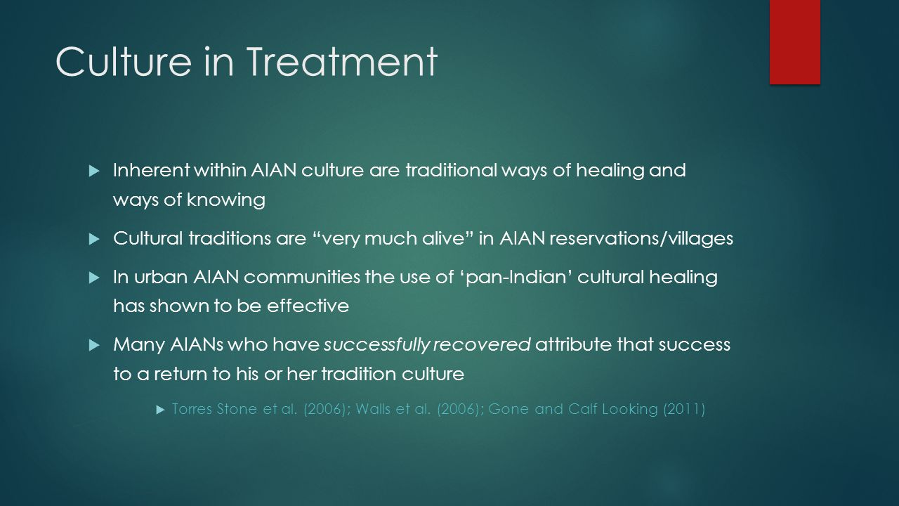 Culture in Treatment  Inherent within AIAN culture are traditional ways of healing and ways of knowing  Cultural traditions are very much alive in AIAN reservations/villages  In urban AIAN communities the use of 'pan-Indian' cultural healing has shown to be effective  Many AIANs who have successfully recovered attribute that success to a return to his or her tradition culture  Torres Stone et al.