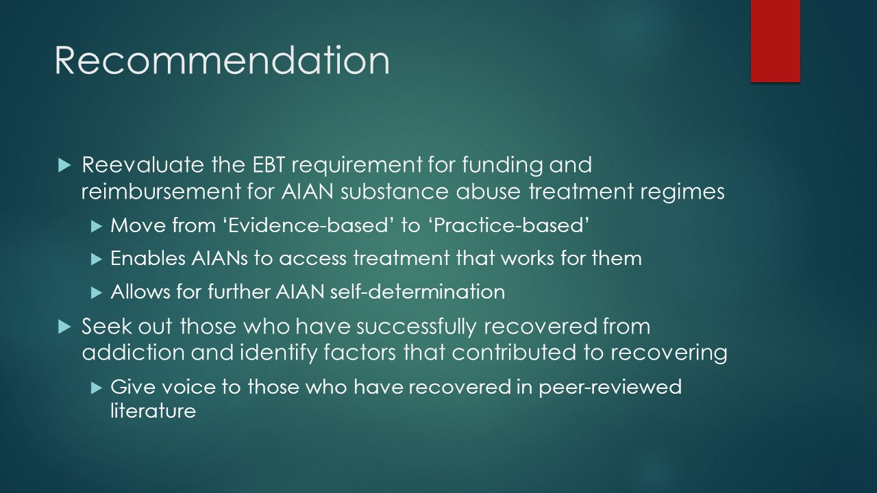 Recommendation  Reevaluate the EBT requirement for funding and reimbursement for AIAN substance abuse treatment regimes  Move from 'Evidence-based' to 'Practice-based'  Enables AIANs to access treatment that works for them  Allows for further AIAN self-determination  Seek out those who have successfully recovered from addiction and identify factors that contributed to recovering  Give voice to those who have recovered in peer-reviewed literature