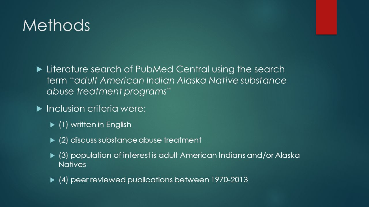 Methods  Literature search of PubMed Central using the search term adult American Indian Alaska Native substance abuse treatment programs  Inclusion criteria were:  (1) written in English  (2) discuss substance abuse treatment  (3) population of interest is adult American Indians and/or Alaska Natives  (4) peer reviewed publications between 1970-2013
