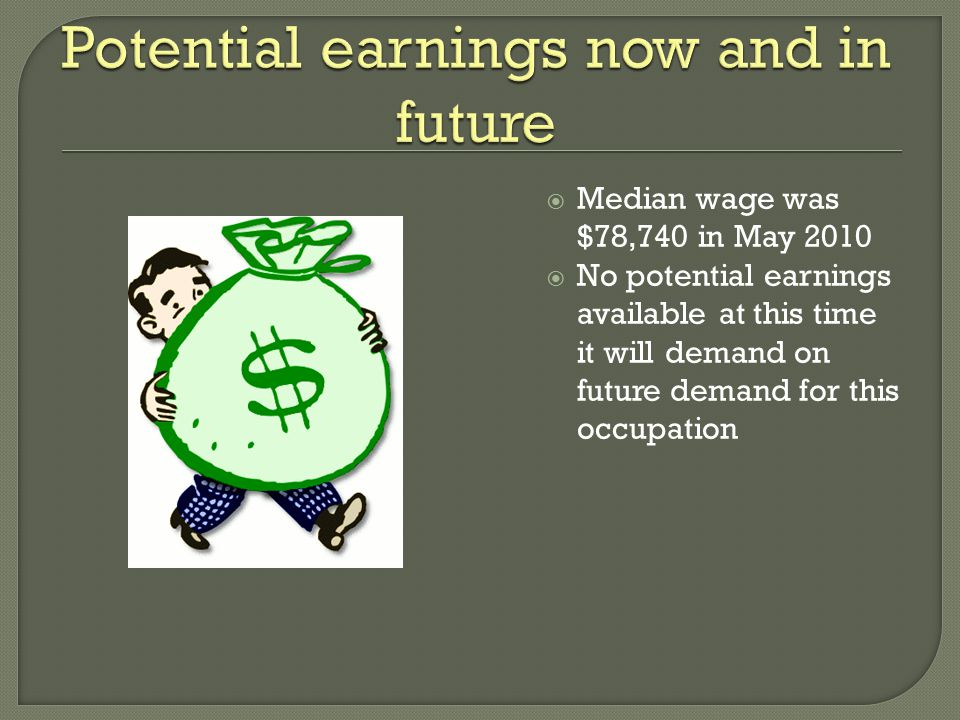  Median wage was $78,740 in May 2010  No potential earnings available at this time it will demand on future demand for this occupation