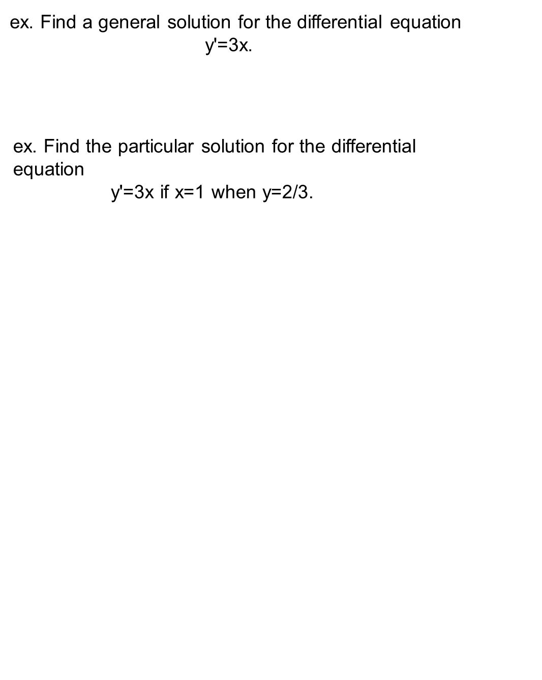 ex. Find a general solution for the differential equation y =3x.