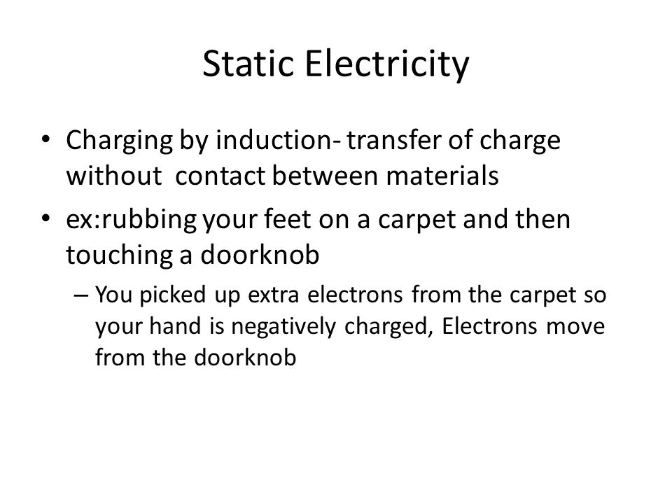 Static Electricity Charging by induction- transfer of charge without contact between materials ex:rubbing your feet on a carpet and then touching a doorknob – You picked up extra electrons from the carpet so your hand is negatively charged, Electrons move from the doorknob
