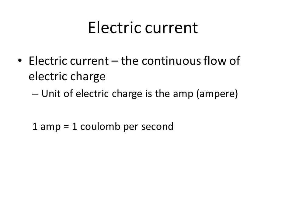 Electric current Electric current – the continuous flow of electric charge – Unit of electric charge is the amp (ampere) 1 amp = 1 coulomb per second