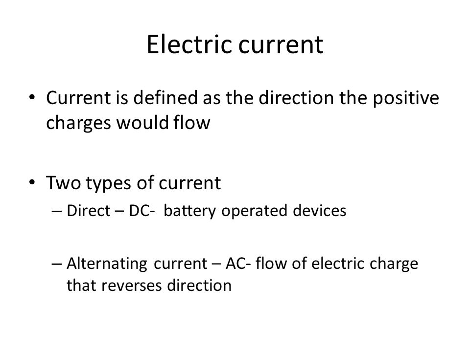 Electric current Current is defined as the direction the positive charges would flow Two types of current – Direct – DC- battery operated devices – Alternating current – AC- flow of electric charge that reverses direction