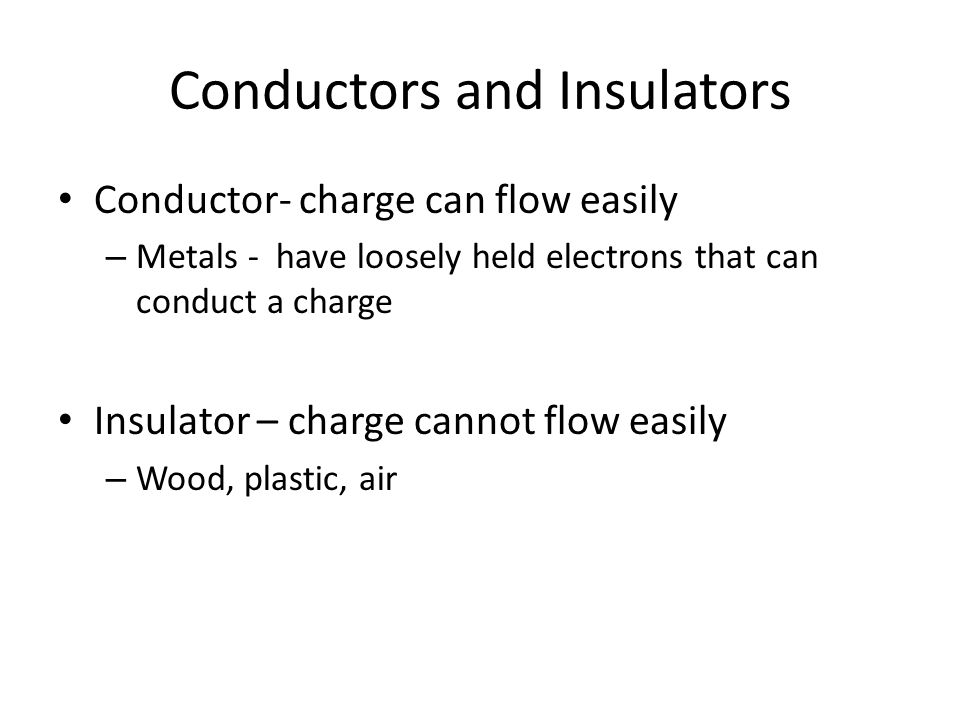 Conductors and Insulators Conductor- charge can flow easily – Metals - have loosely held electrons that can conduct a charge Insulator – charge cannot flow easily – Wood, plastic, air