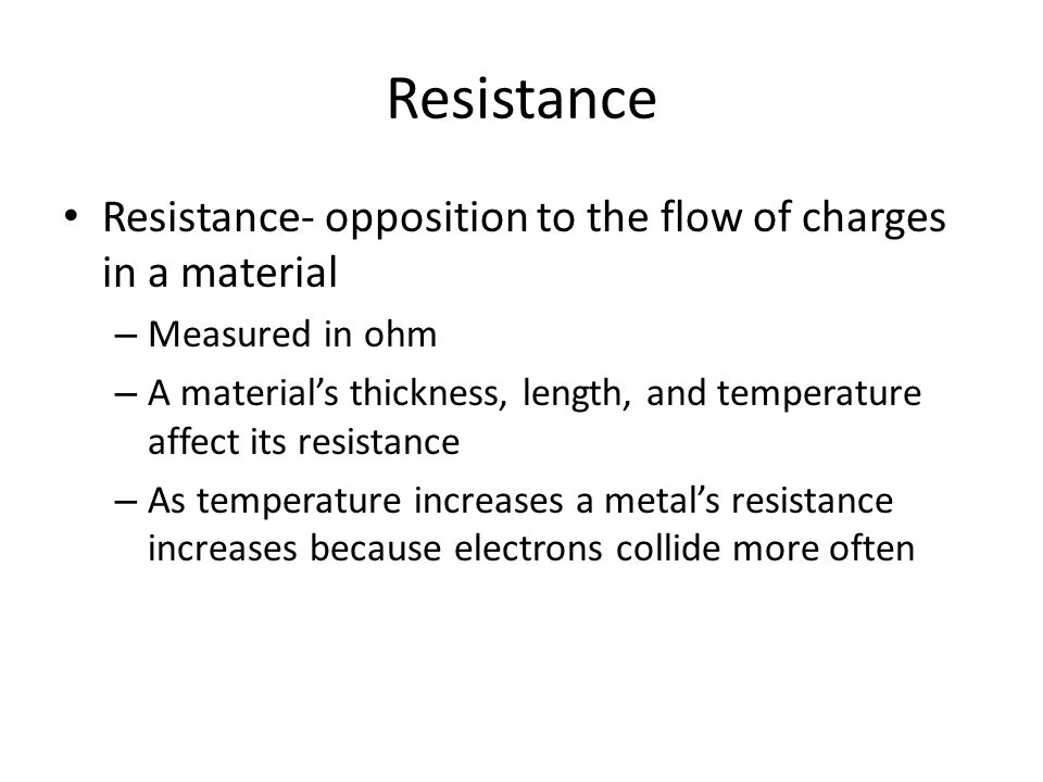 Resistance Resistance- opposition to the flow of charges in a material – Measured in ohm – A material's thickness, length, and temperature affect its resistance – As temperature increases a metal's resistance increases because electrons collide more often