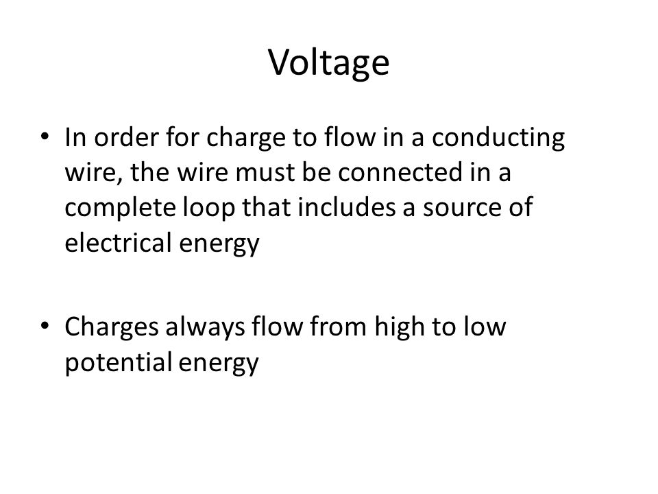 Voltage In order for charge to flow in a conducting wire, the wire must be connected in a complete loop that includes a source of electrical energy Charges always flow from high to low potential energy