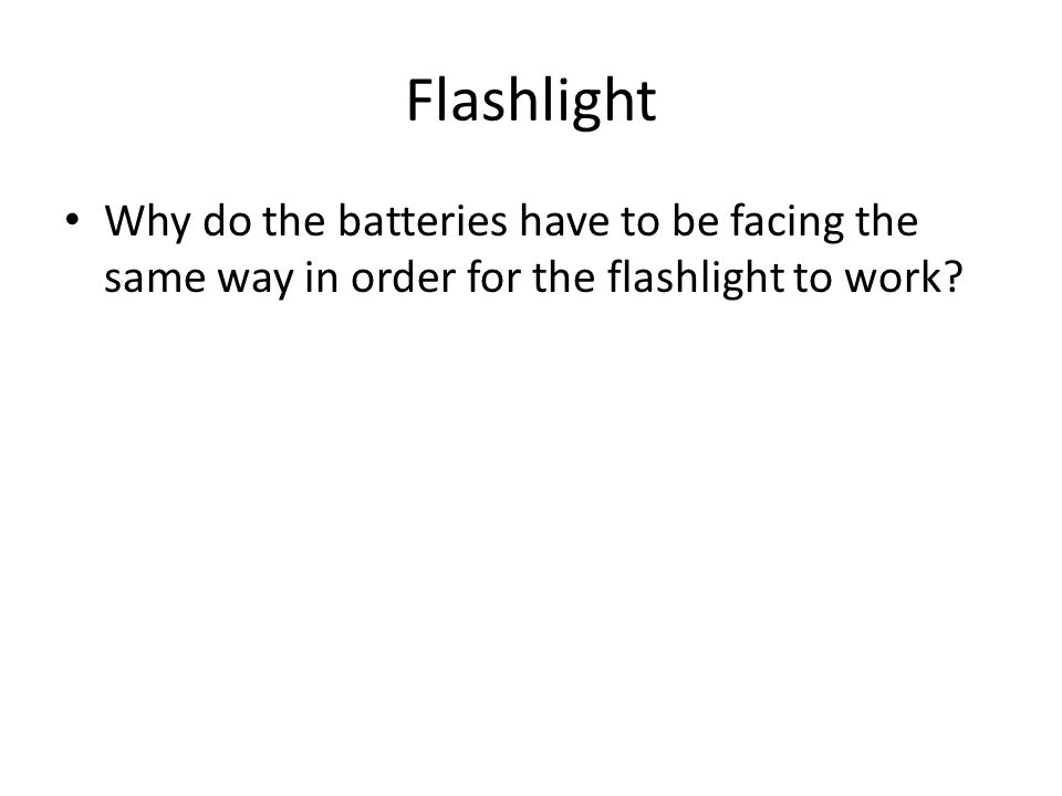 Flashlight Why do the batteries have to be facing the same way in order for the flashlight to work