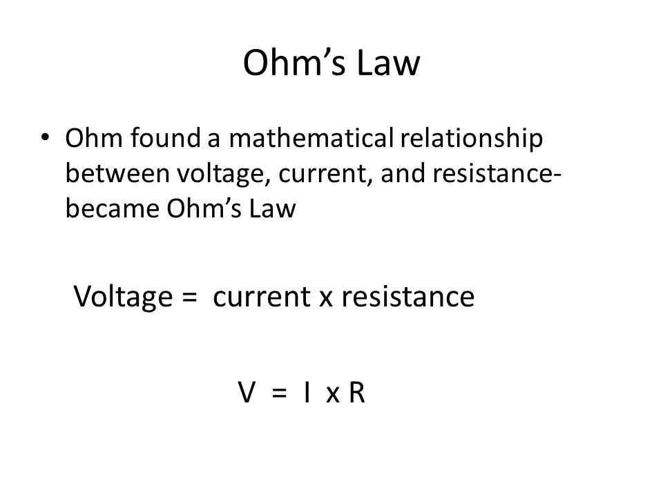 Ohm's Law Ohm found a mathematical relationship between voltage, current, and resistance- became Ohm's Law Voltage = current x resistance V = I x R