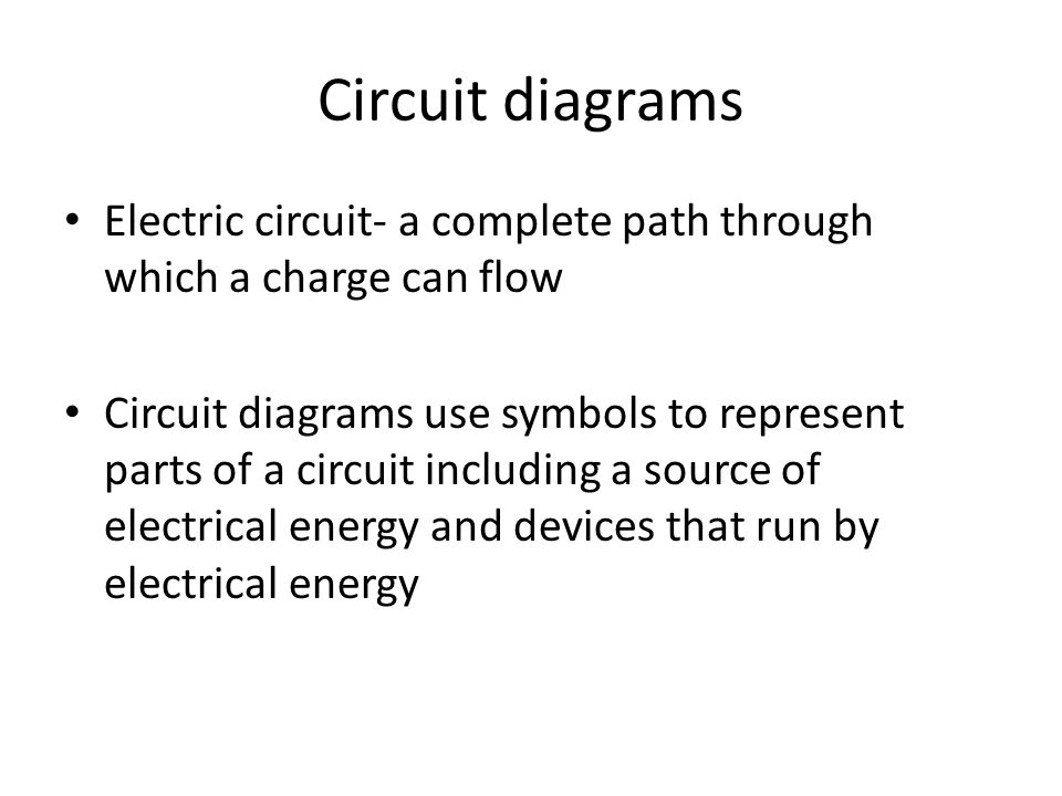 Circuit diagrams Electric circuit- a complete path through which a charge can flow Circuit diagrams use symbols to represent parts of a circuit including a source of electrical energy and devices that run by electrical energy