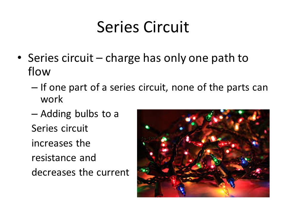 Series Circuit Series circuit – charge has only one path to flow – If one part of a series circuit, none of the parts can work – Adding bulbs to a Series circuit increases the resistance and decreases the current